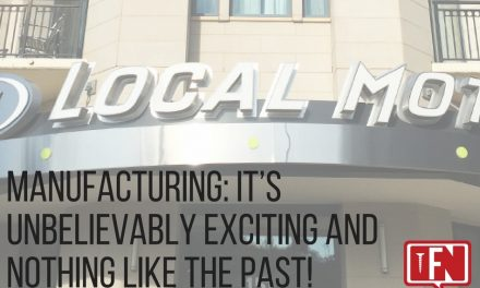 Manufacturing: It's Unbelievably Exciting and Nothing Like the Past!
