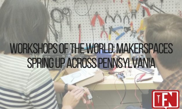 Workshops of the World: Makerspaces Spring Up Across Pennsylvania