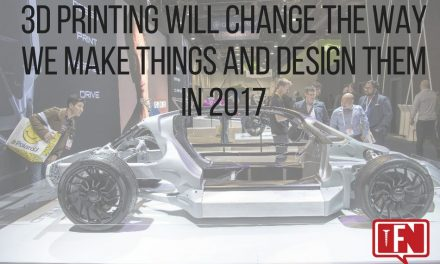 3D Printing Will Change The Way We Make Things And Design Them In 2017