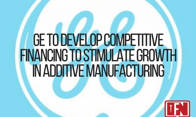 GE to Develop Competitive Financing to Stimulate Growth in Additive Manufacturing