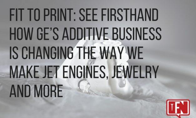 Fit To Print: See Firsthand How GE's Additive Business Is Changing The Way We Make Jet Engines, Jewelry And More