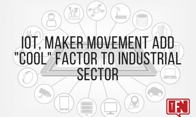 """IoT, Maker Movement Add """"Cool"""" Factor To Industrial Sector"""