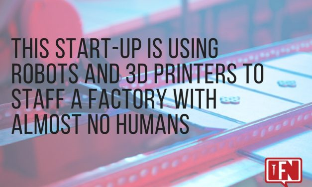 This Start-Up is Using Robots and 3D Printers to Staff a Factory with Almost No Humans