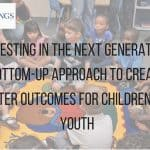 Investing in the next generation: A bottom-up approach to creating better outcomes for children and youth