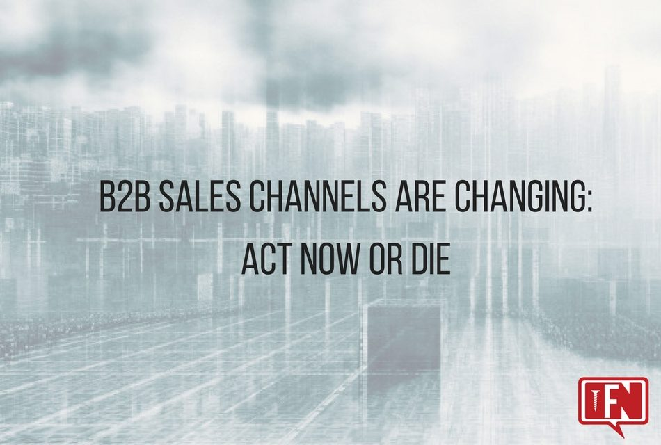 B2B sales channels are changing: Act now or die