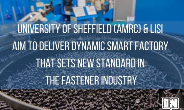 University of Sheffield (AMRC) & LISI  Aim to Deliver Dynamic Smart Factory that Sets New Standard in the Fastener Industry