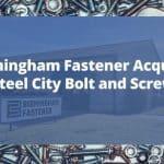 Birmingham Fastener Announces Steel City Bolt Acquisition