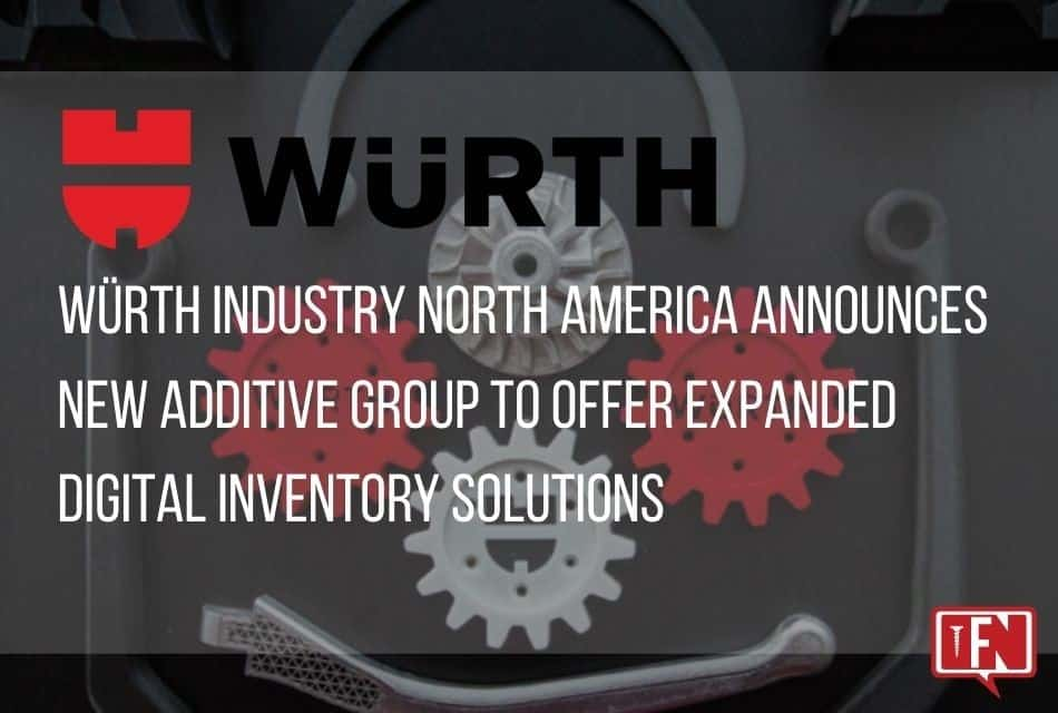 Würth Industry North America Announces New Additive Group to Offer Expanded Digital Inventory Solutions