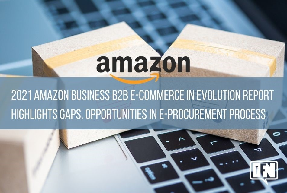 2021 Amazon Business B2B E-commerce in Evolution Report Highlights Gaps, Opportunities in E-Procurement Process