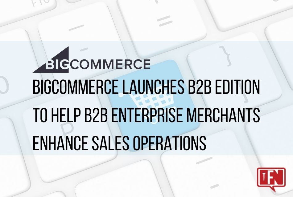 BigCommerce Launches B2B Edition to Help B2B Enterprise Merchants Enhance Sales Operations