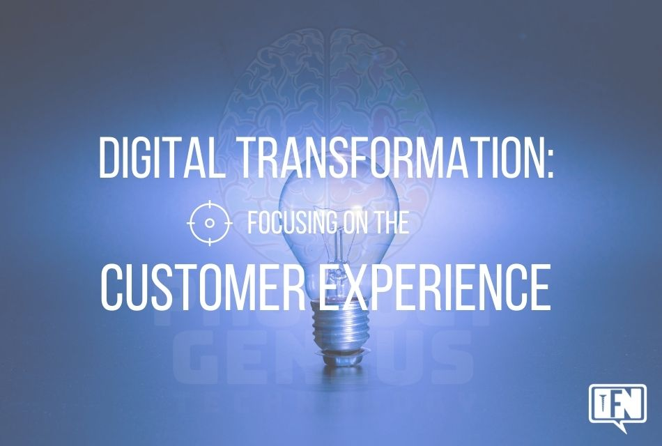 Digital transformation: Focusing on the Customer Experience