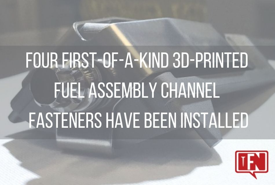 Four First-of-a-Kind 3D-printed Fuel Assembly Channel Fasteners Have Been Installed