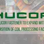 Nucor Fastener to Expand with Acquisition of Coil Processing Facility
